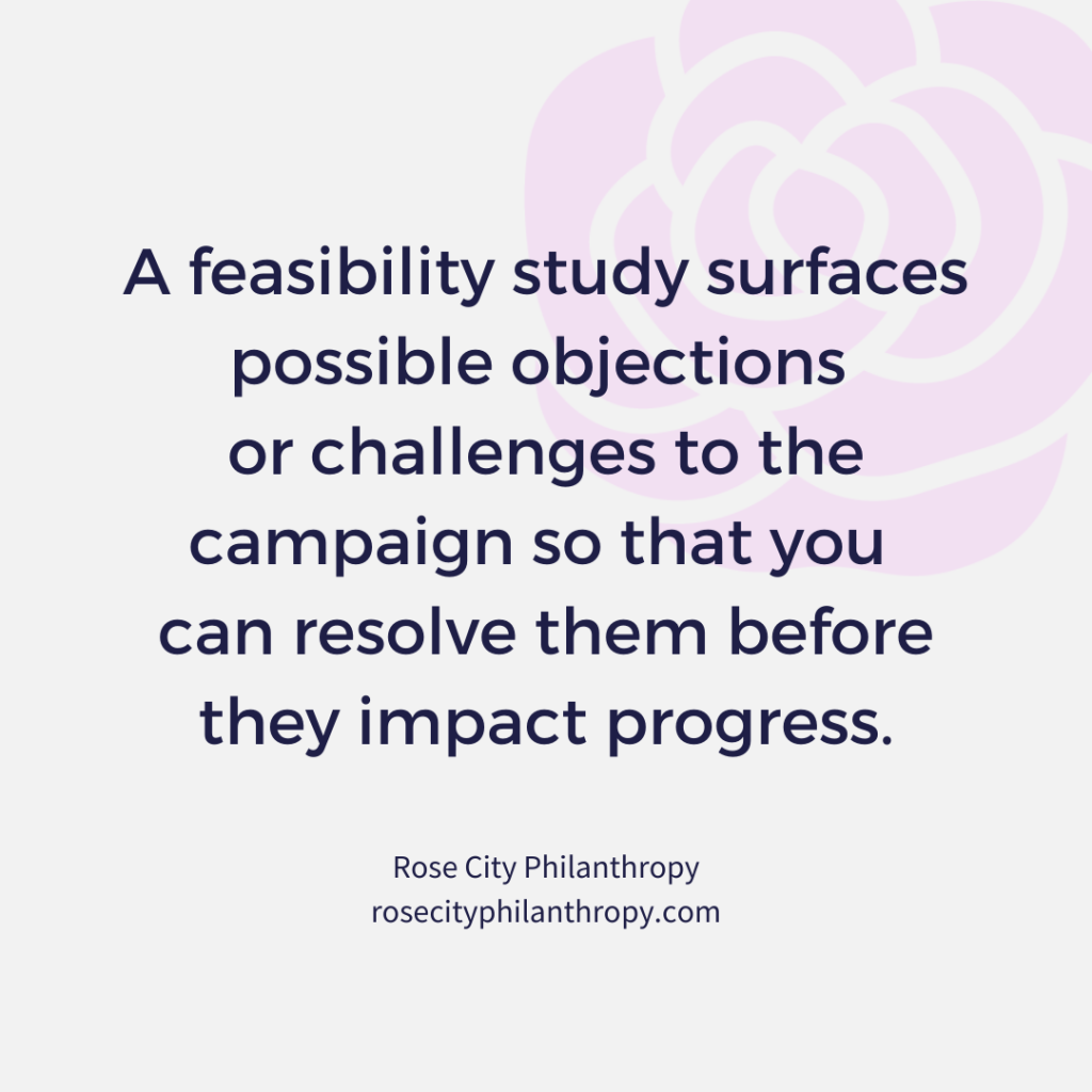 A feasibility study surfaces possible objections or challenges to the campaign so that you can resolve them before they impact progress.
