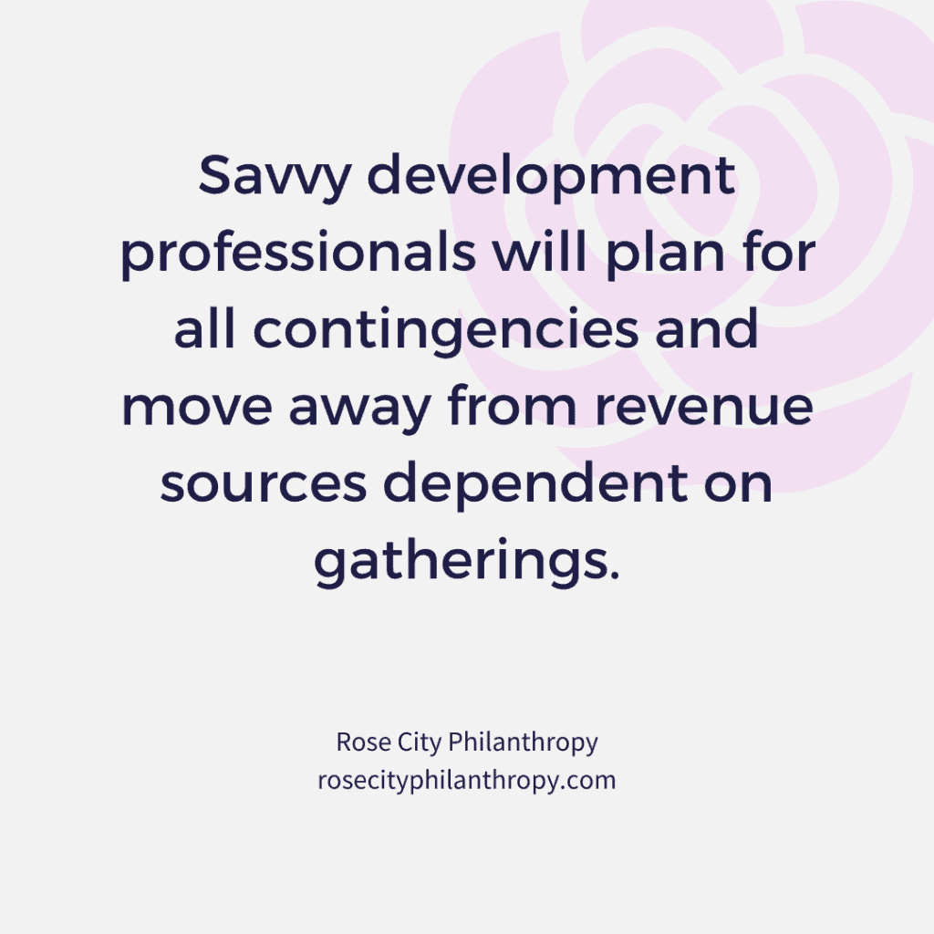 Savvy development professionals will plan for all contingencies and move away from revenue sources dependent on gatherings.