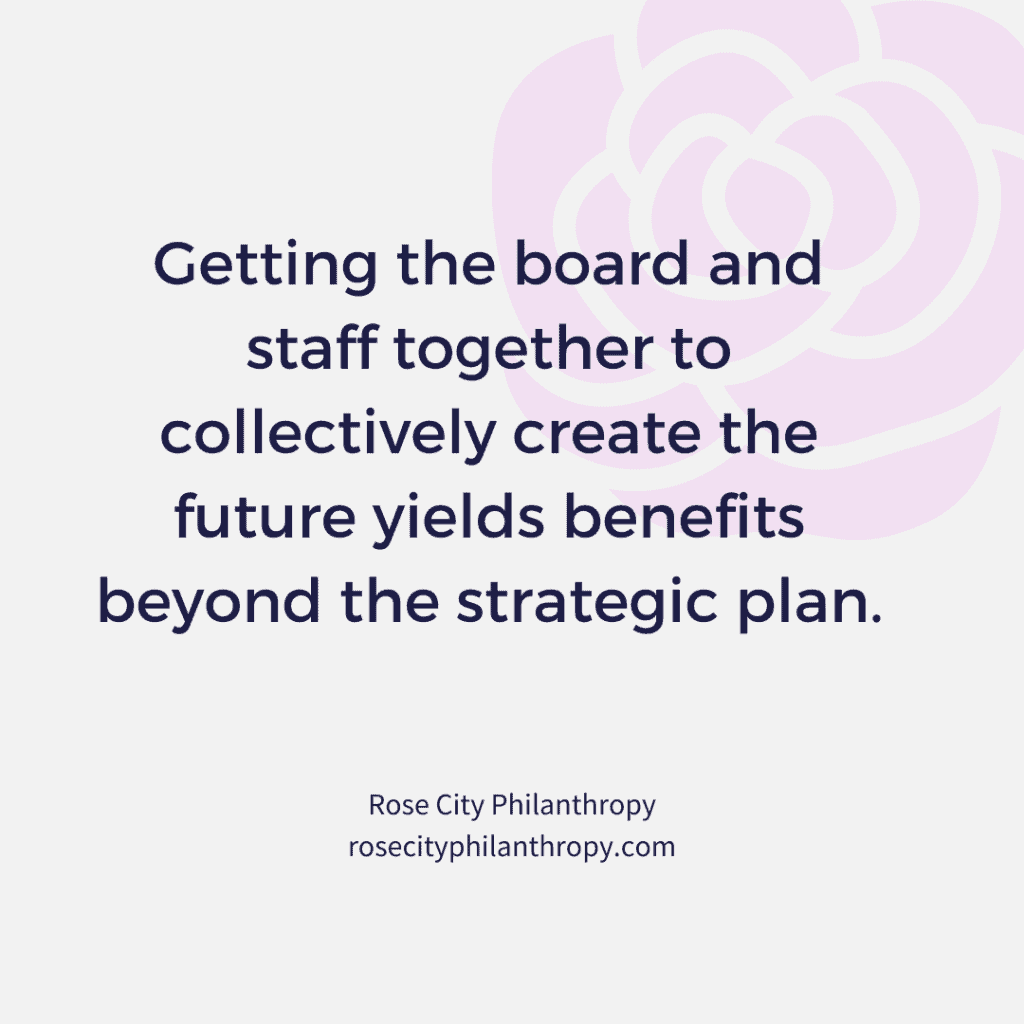 Getting the board and staff together to collectively create the future yields benefits beyond the strategic plan.